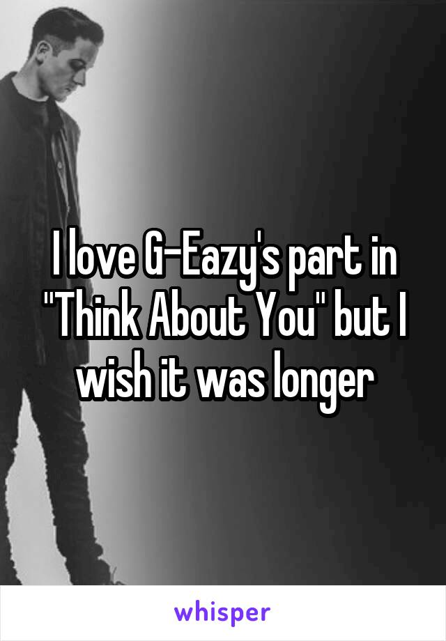 "I love G-Eazy's part in ""Think About You"" but I wish it was longer"
