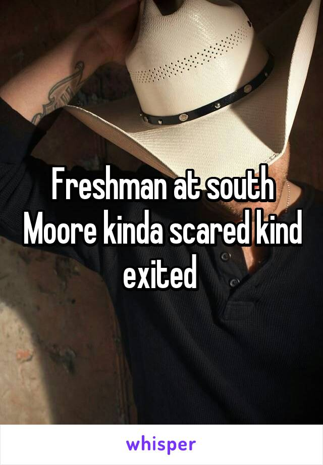 Freshman at south Moore kinda scared kind exited