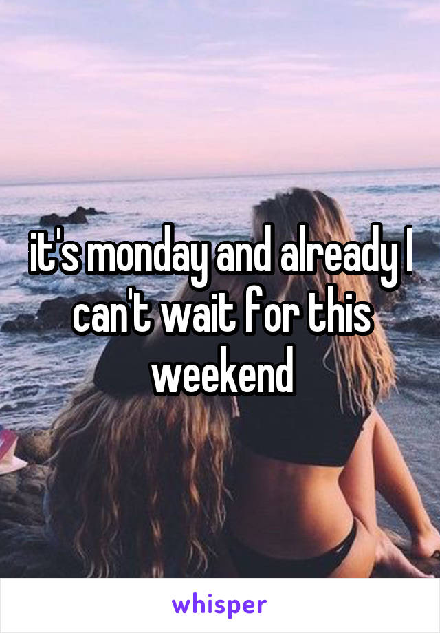 it's monday and already I can't wait for this weekend