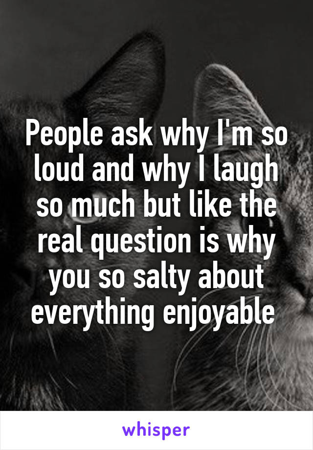 People ask why I'm so loud and why I laugh so much but like the real question is why you so salty about everything enjoyable