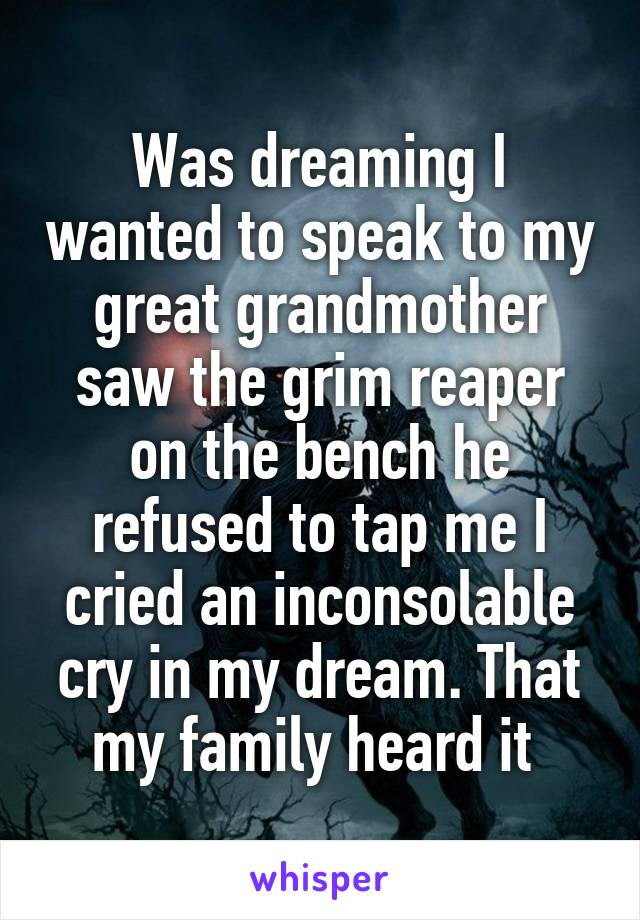 Was dreaming I wanted to speak to my great grandmother saw the grim reaper on the bench he refused to tap me I cried an inconsolable cry in my dream. That my family heard it