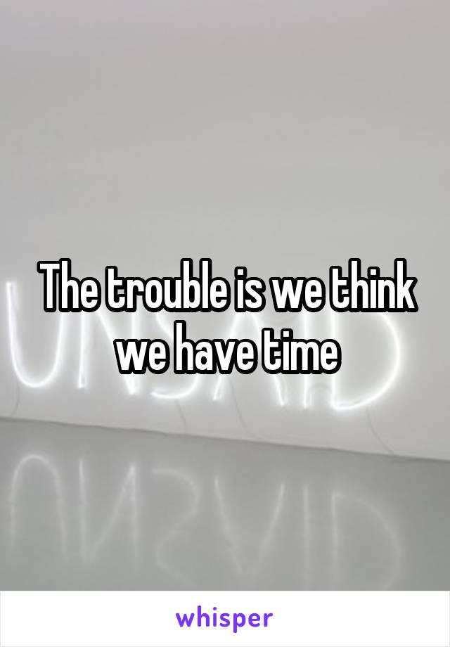 The trouble is we think we have time