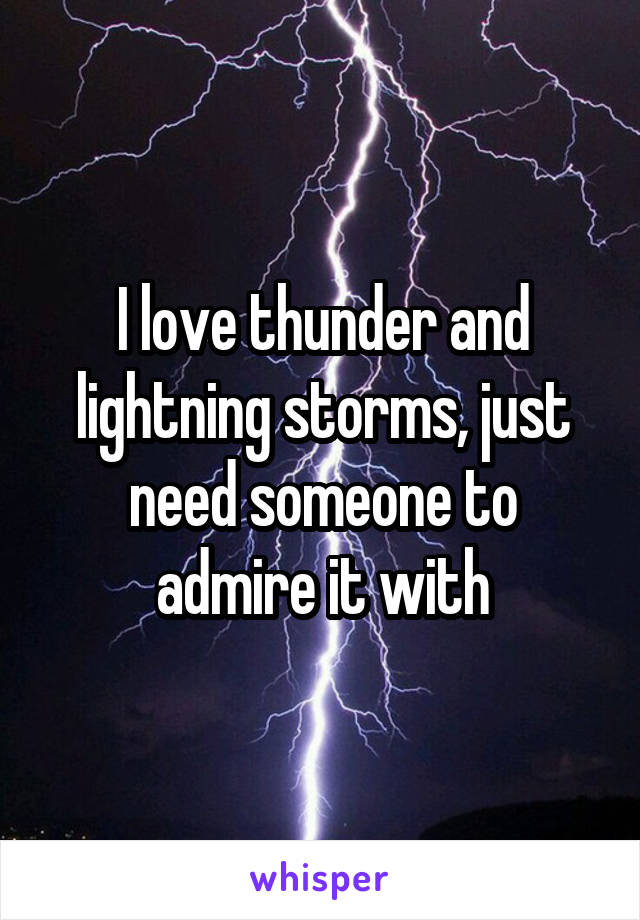 I love thunder and lightning storms, just need someone to admire it with