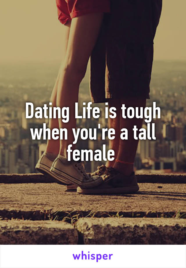 Dating Life is tough when you're a tall female