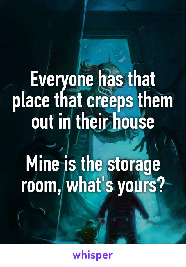 Everyone has that place that creeps them out in their house  Mine is the storage room, what's yours?