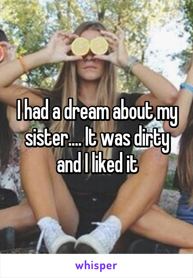 I had a dream about my sister.... It was dirty and I liked it