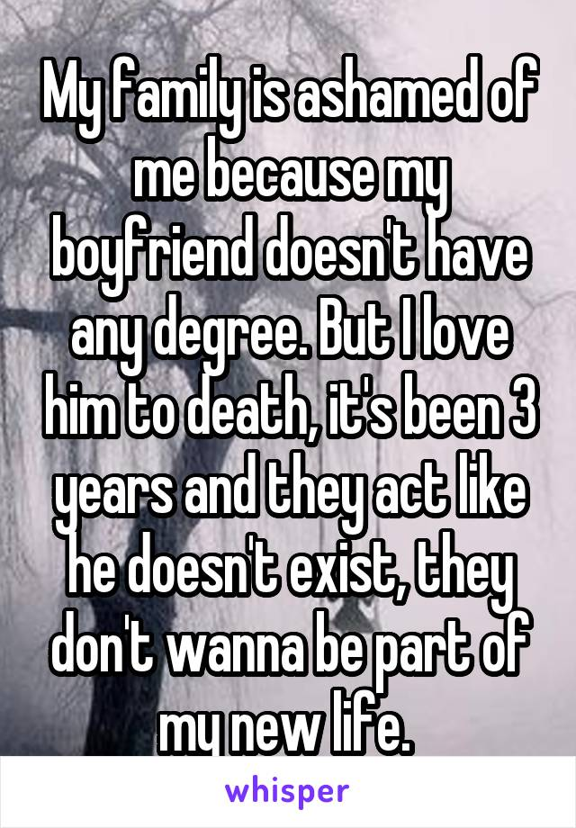 My family is ashamed of me because my boyfriend doesn't have any degree. But I love him to death, it's been 3 years and they act like he doesn't exist, they don't wanna be part of my new life.