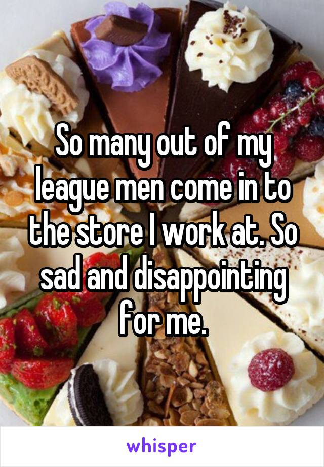 So many out of my league men come in to the store I work at. So sad and disappointing for me.