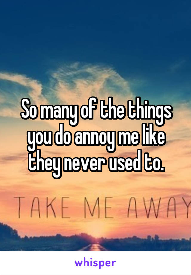 So many of the things you do annoy me like they never used to.