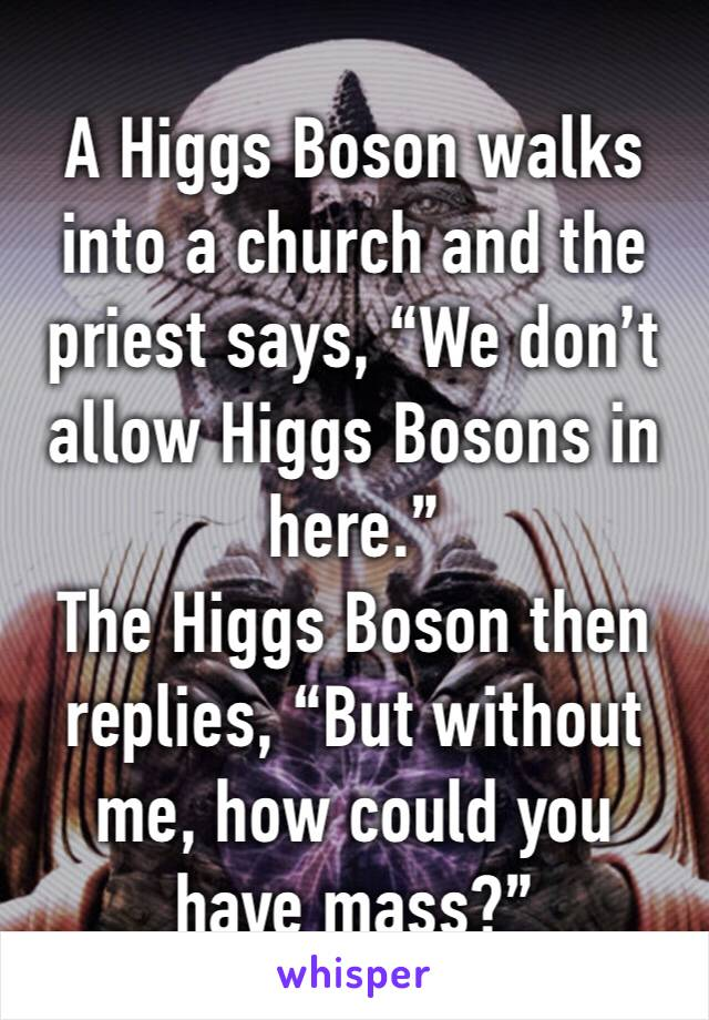 "A Higgs Boson walks into a church and the priest says, ""We don't allow Higgs Bosons in here.""  The Higgs Boson then replies, ""But without me, how could you have mass?"""