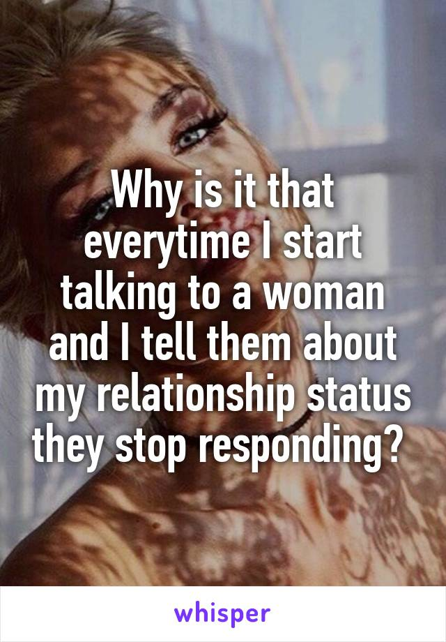 Why is it that everytime I start talking to a woman and I tell them about my relationship status they stop responding?