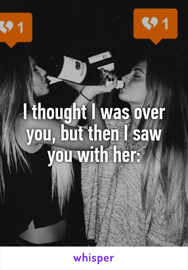 I thought I was over you, but then I saw you with her: