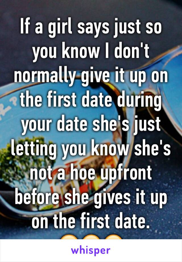 If a girl says just so you know I don't normally give it up on the first date during your date she's just letting you know she's not a hoe upfront before she gives it up on the first date. 😂😂😂