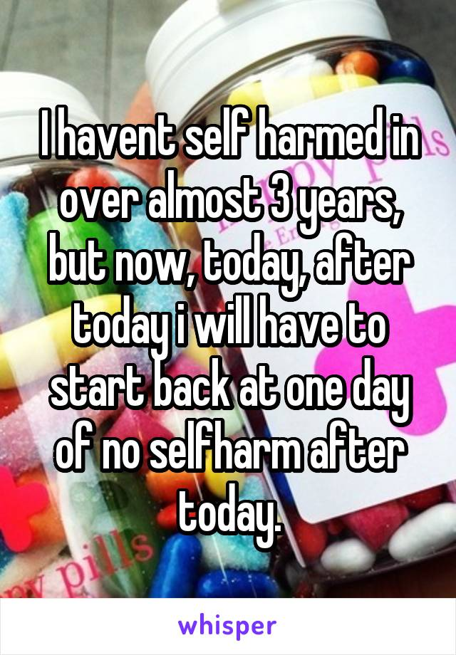 I havent self harmed in over almost 3 years, but now, today, after today i will have to start back at one day of no selfharm after today.