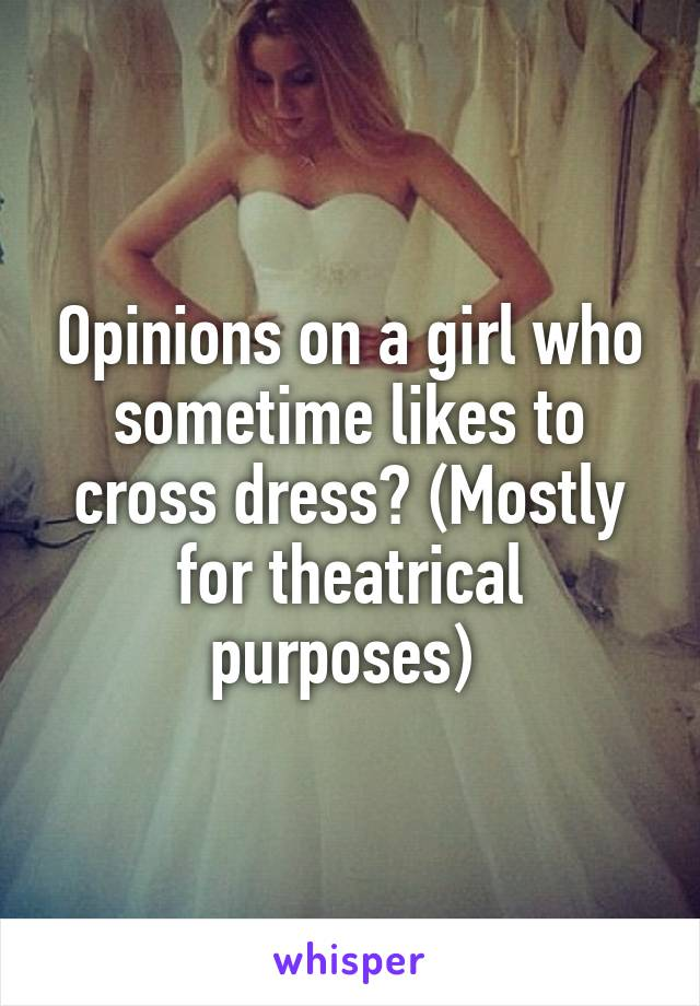 Opinions on a girl who sometime likes to cross dress? (Mostly for theatrical purposes)
