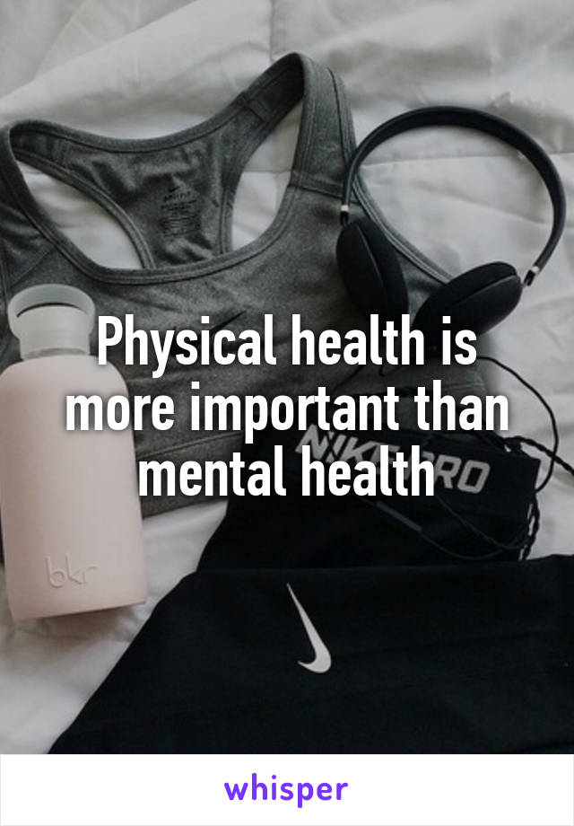 Physical health is more important than mental health