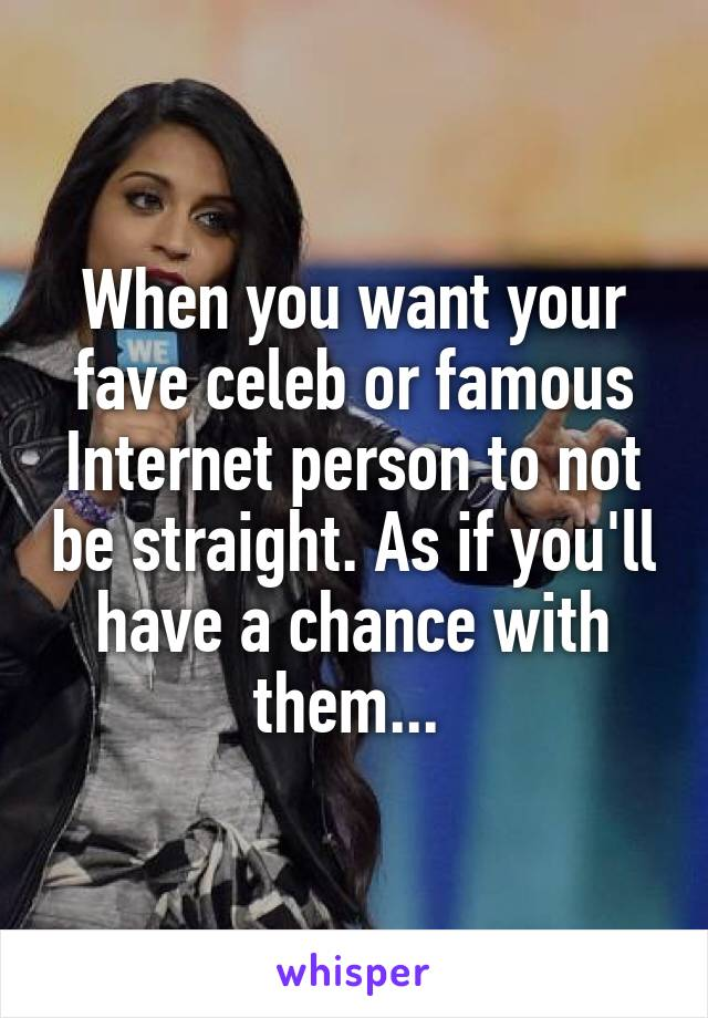 When you want your fave celeb or famous Internet person to not be straight. As if you'll have a chance with them...