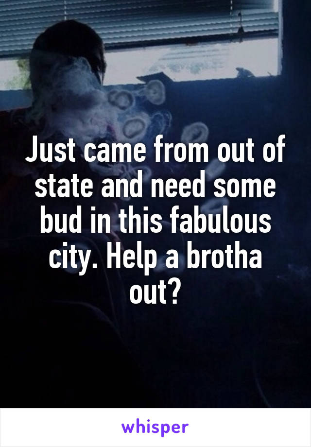 Just came from out of state and need some bud in this fabulous city. Help a brotha out?