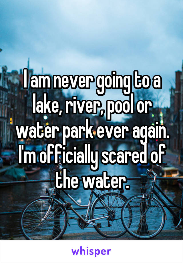 I am never going to a lake, river, pool or water park ever again. I'm officially scared of the water.
