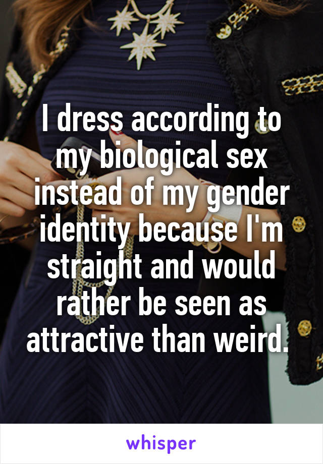 I dress according to my biological sex instead of my gender identity because I'm straight and would rather be seen as attractive than weird.