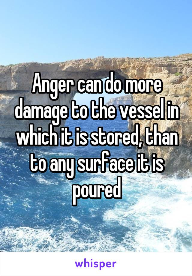 Anger can do more damage to the vessel in which it is stored, than to any surface it is poured