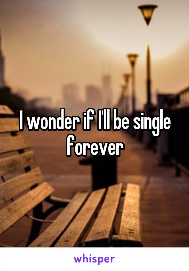 I wonder if I'll be single forever