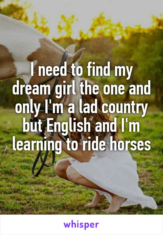 I need to find my dream girl the one and only I'm a lad country but English and I'm learning to ride horses