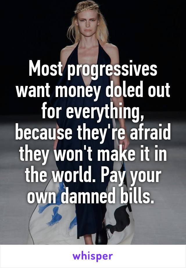 Most progressives want money doled out for everything, because they're afraid they won't make it in the world. Pay your own damned bills.