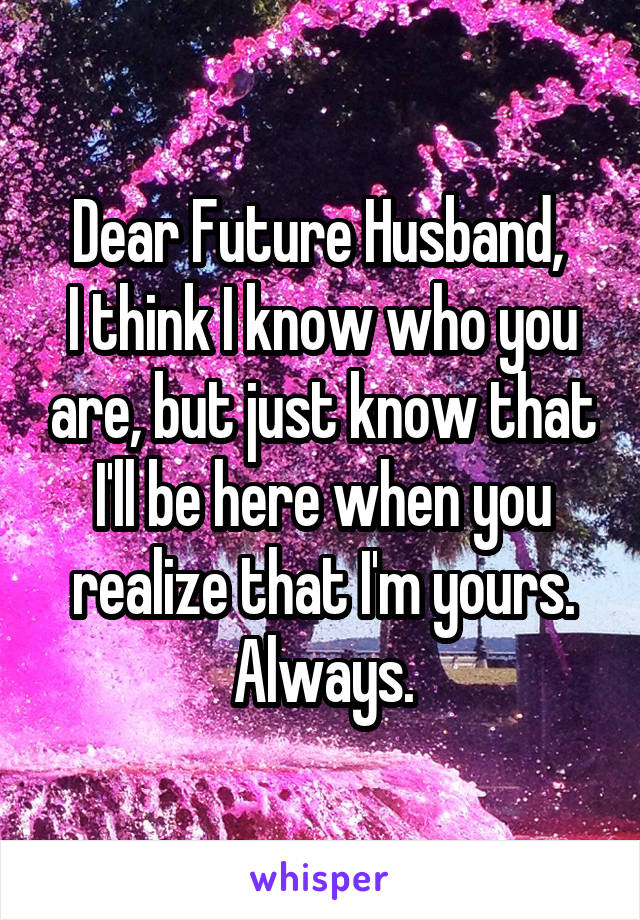 Dear Future Husband,  I think I know who you are, but just know that I'll be here when you realize that I'm yours. Always.