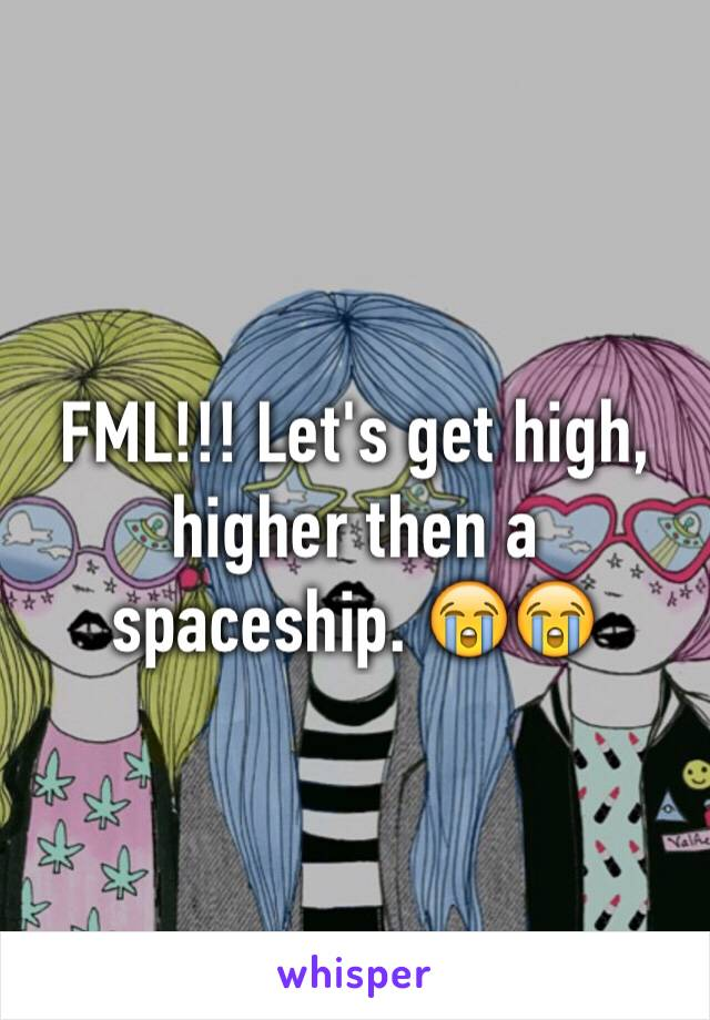 FML!!! Let's get high, higher then a spaceship. 😭😭