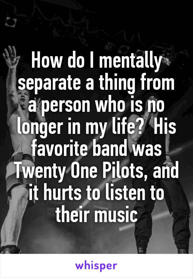 How do I mentally separate a thing from a person who is no longer in my life?  His favorite band was Twenty One Pilots, and it hurts to listen to their music