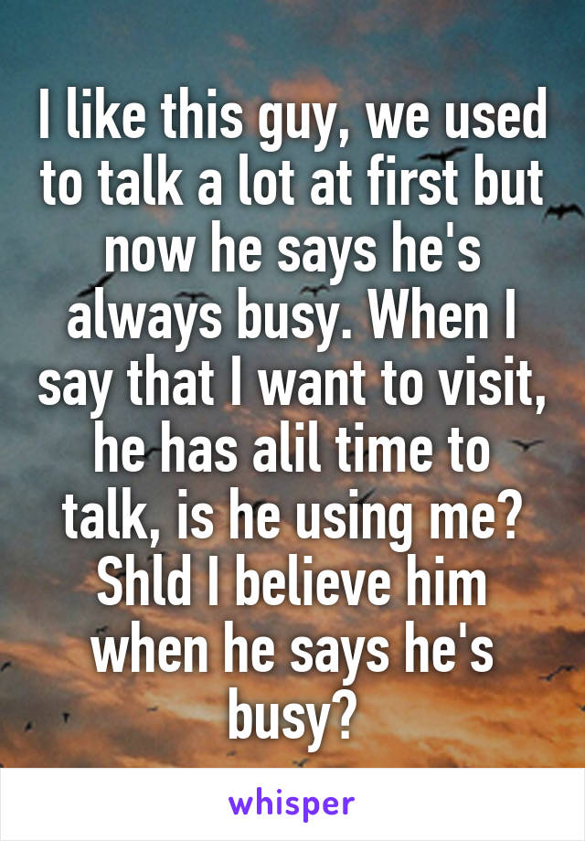 I like this guy, we used to talk a lot at first but now he says he's always busy. When I say that I want to visit, he has alil time to talk, is he using me? Shld I believe him when he says he's busy?