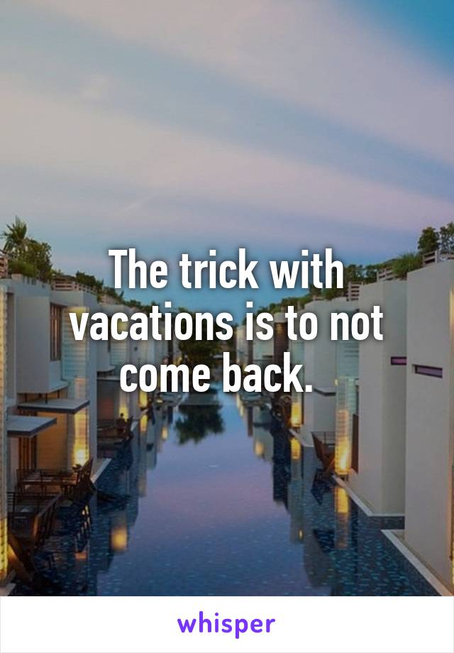 The trick with vacations is to not come back.