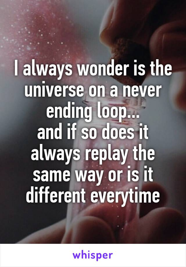 I always wonder is the universe on a never ending loop... and if so does it always replay the same way or is it different everytime