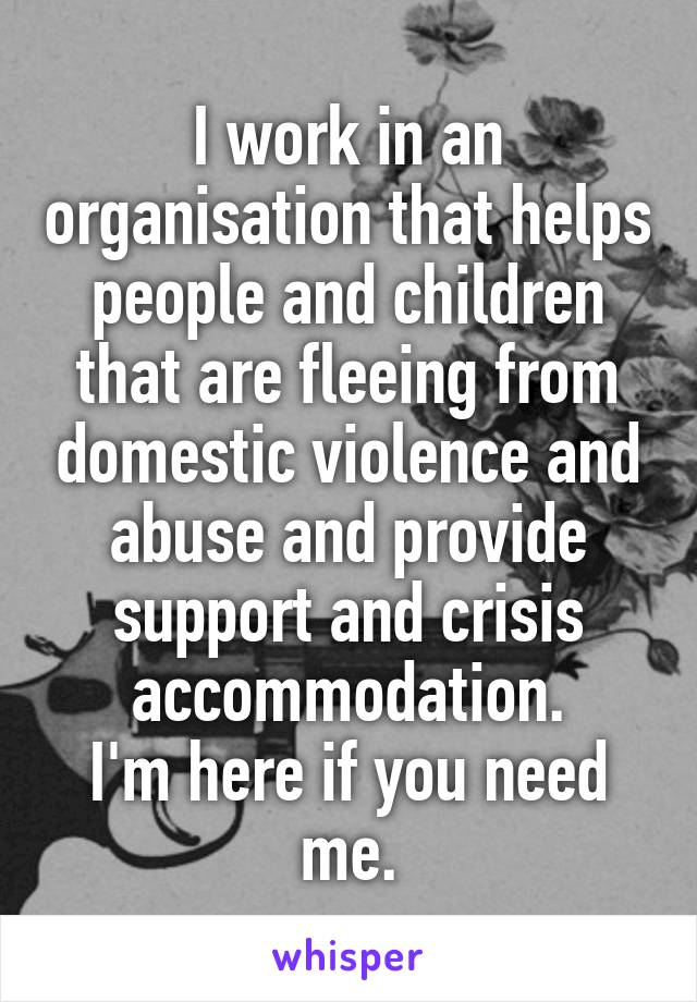 I work in an organisation that helps people and children that are fleeing from domestic violence and abuse and provide support and crisis accommodation. I'm here if you need me.