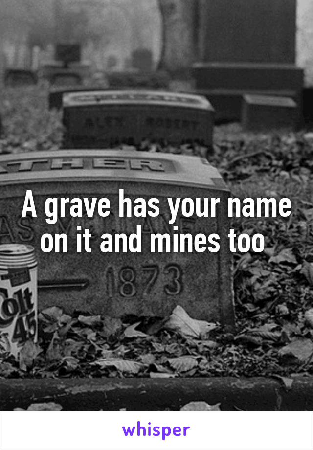 A grave has your name on it and mines too