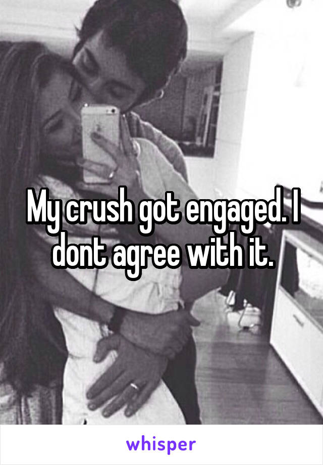 My crush got engaged. I dont agree with it.