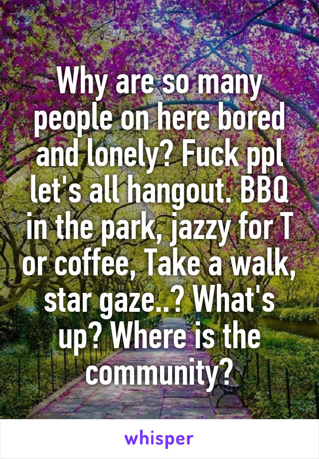 Why are so many people on here bored and lonely? Fuck ppl let's all hangout. BBQ in the park, jazzy for T or coffee, Take a walk, star gaze..? What's up? Where is the community?