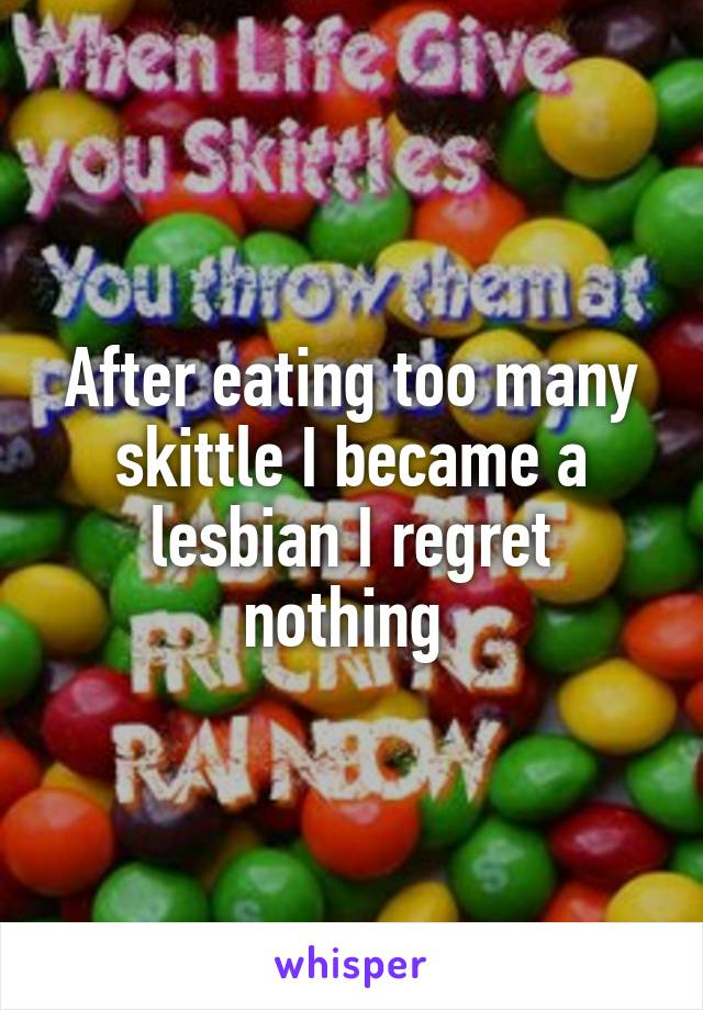 After eating too many skittle I became a lesbian I regret nothing