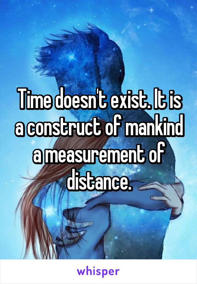 Time doesn't exist. It is a construct of mankind a measurement of distance.