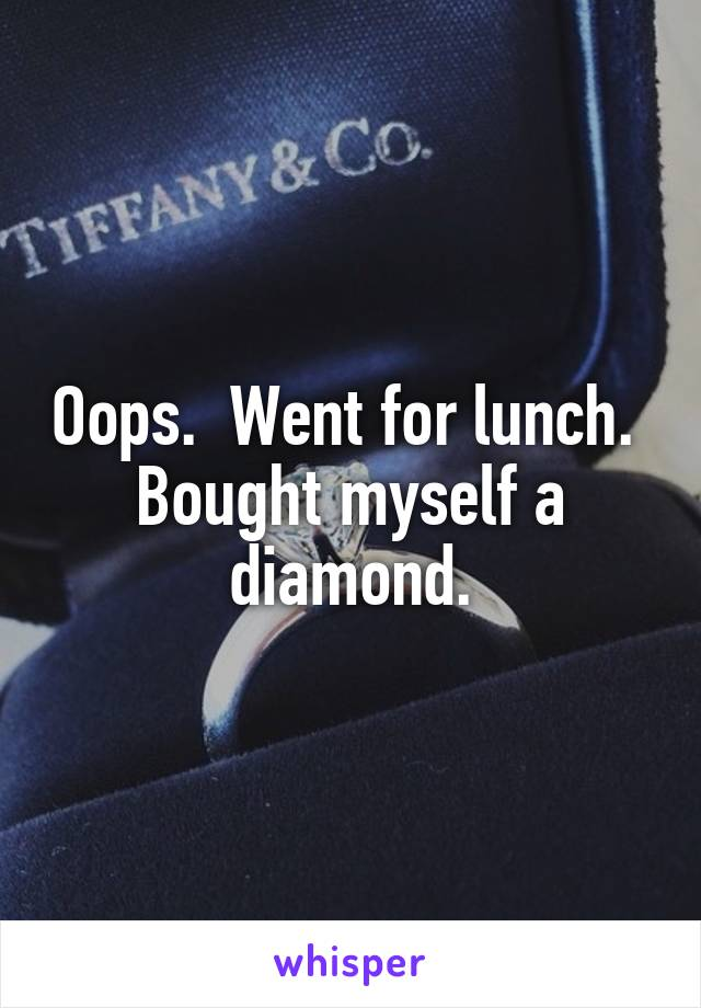 Oops.  Went for lunch.  Bought myself a diamond.