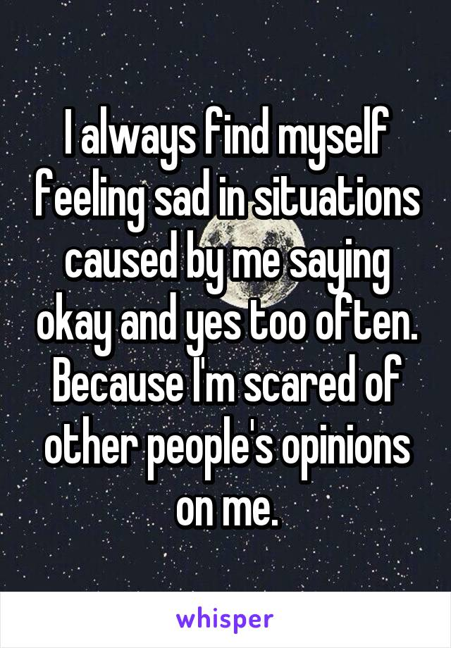 I always find myself feeling sad in situations caused by me saying okay and yes too often. Because I'm scared of other people's opinions on me.