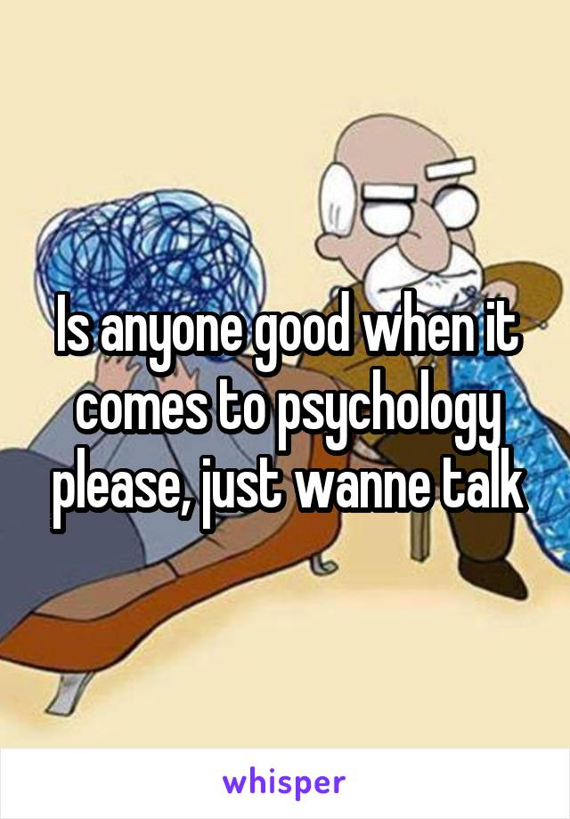 Is anyone good when it comes to psychology please, just wanne talk