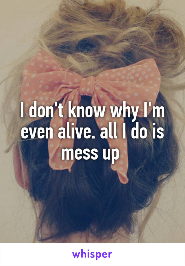 I don't know why I'm even alive. all I do is mess up