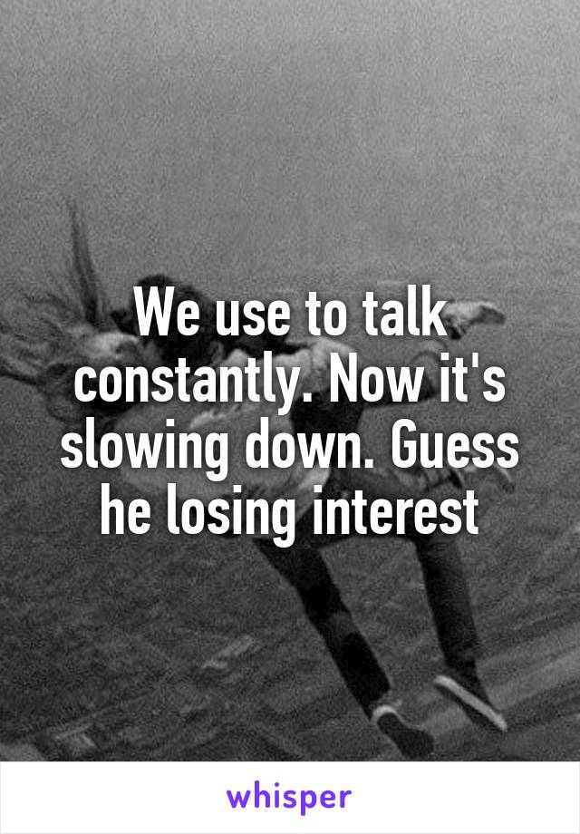 We use to talk constantly. Now it's slowing down. Guess he losing interest