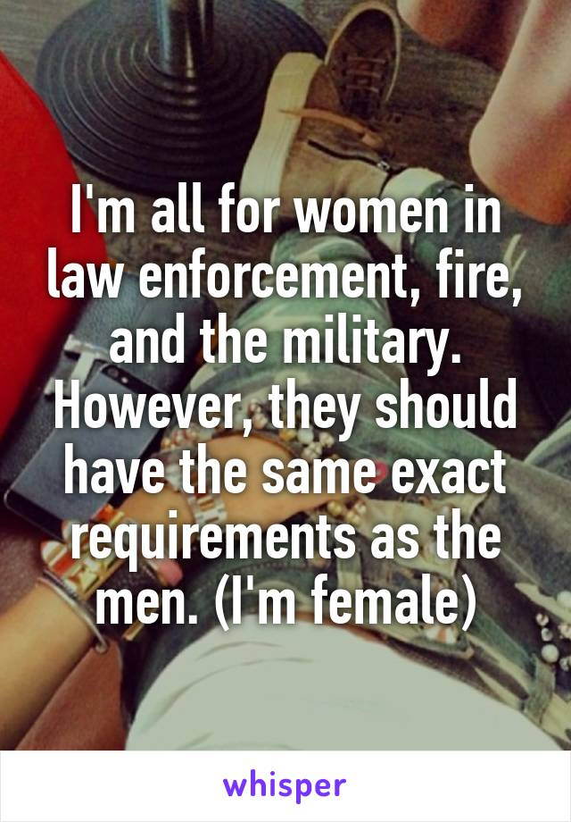 I'm all for women in law enforcement, fire, and the military. However, they should have the same exact requirements as the men. (I'm female)