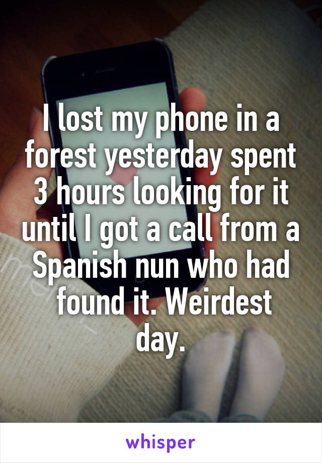 I lost my phone in a forest yesterday spent 3 hours looking for it until I got a call from a Spanish nun who had  found it. Weirdest day.