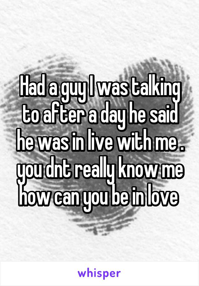 Had a guy I was talking to after a day he said he was in live with me . you dnt really know me how can you be in love