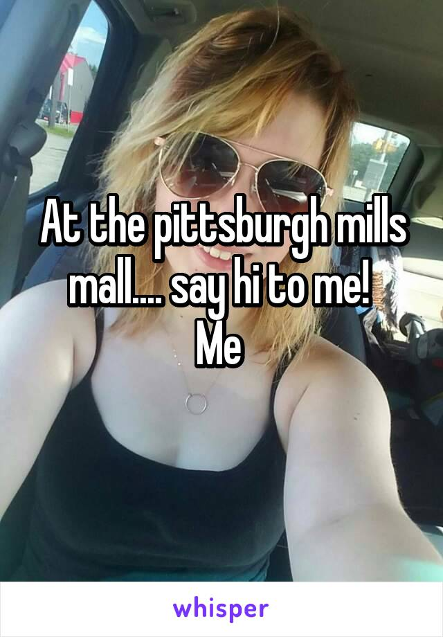 At the pittsburgh mills mall.... say hi to me!  Me