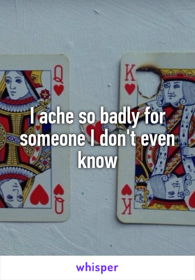 I ache so badly for someone I don't even know